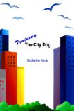 Training the City Dog: Tips for High-Rise Housebreaking, Banishing Barking, Critical Commands, Proper Petetiquette, And Uniquely Urban Situations